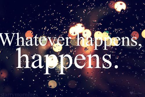 whatever happens happens
